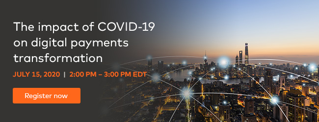 The impact of COVID-19 on digital payments transformation. July 15, 2020 | 2:00PM - 3:00PM EDT. Register now.